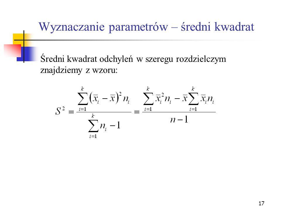 17 Wyznaczanie parametrów – średni kwadrat Średni kwadrat odchyleń w szeregu rozdzielczym znajdziemy z wzoru: