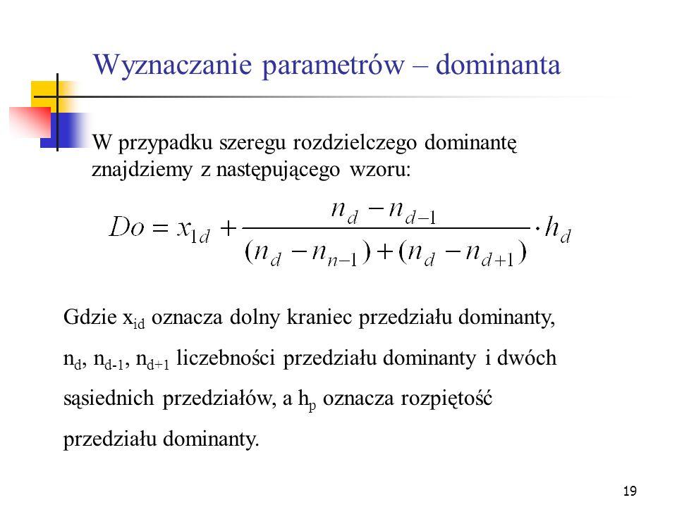 19 Wyznaczanie parametrów – dominanta W przypadku szeregu rozdzielczego dominantę znajdziemy z następującego wzoru: Gdzie x id oznacza dolny kraniec p