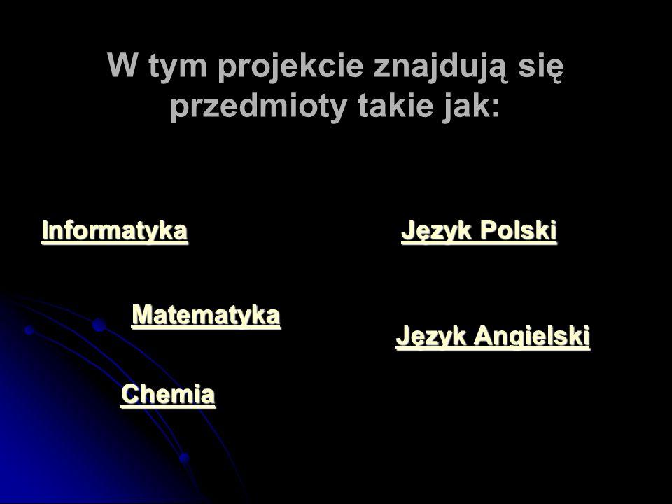 W tym projekcie znajdują się przedmioty takie jak: Informatyka Matematyka Język Polski Język Polski Chemia Język Angielski Język Angielski