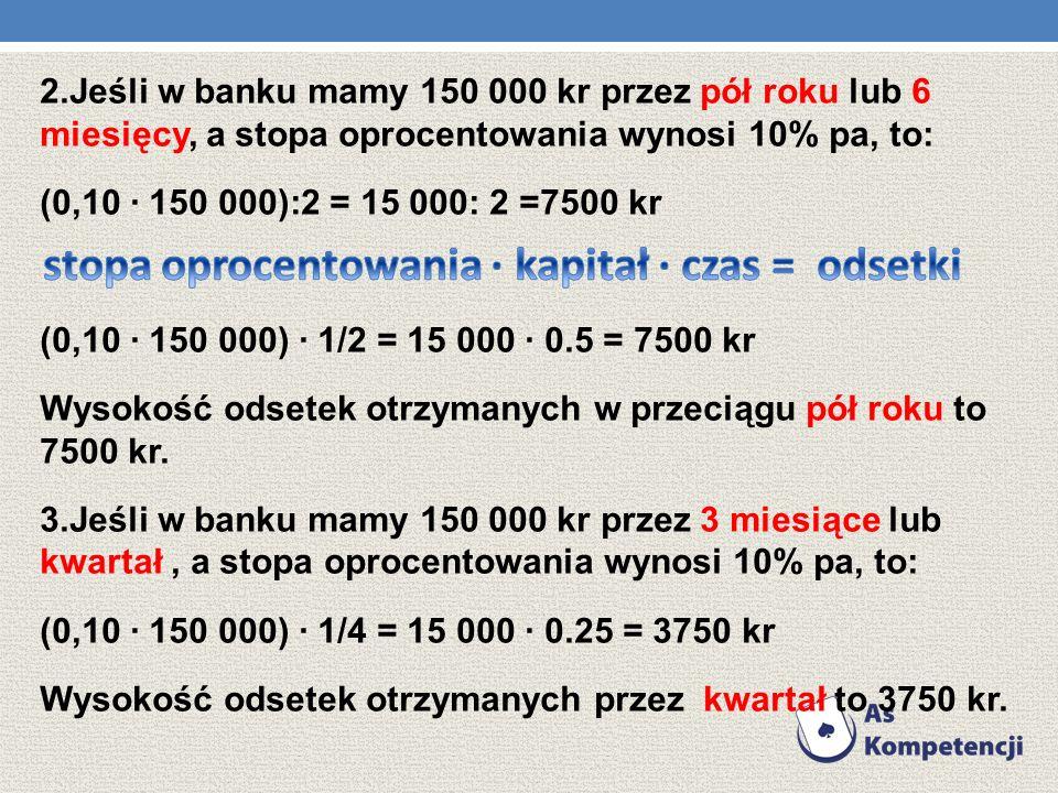 1.Jeśli w banku mamy 150 000 kr przez jeden rok, a stopa oprocentowania wynosi 10% pa, to obliczymy wysokość odsetek licząc procent z kapitału. (pa. o