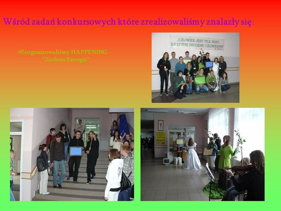 Wśród zadań konkursowych które zrealizowaliśmy znalazły się : Zorganizowaliśmy HAPPENING - Zielona Energia
