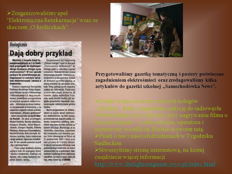 Zorganizowaliśmy apel Elektroniczna Reinkarnacja wraz ze skeczem O króliczkach Przygotowaliśmy gazetkę tematyczną i postery poświecone zagadnieniom elektrośmieci oraz zredagowaliśmy kilka artykułów do gazetki szkolnej Samochodówka News, Dzięki wsparciu siostry naszych kolegów (Maćka i Kuby) nagraliśmy audycję do radiowęzła Pobawiliśmy się w aktorów przy nagrywaniu filmu o naszym zespole – w rolę reżysera, operatora i scenarzysty wcielili się Michał ze swoim tatą.