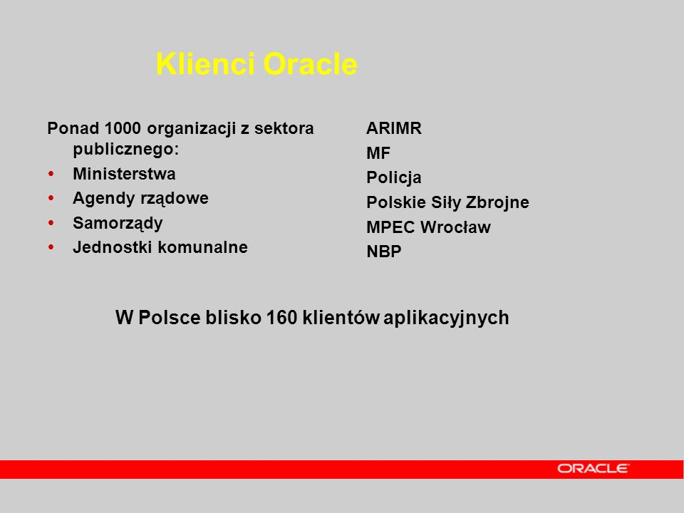 Klienci Oracle Ponad 1000 organizacji z sektora publicznego: Ministerstwa Agendy rządowe Samorządy Jednostki komunalne ARIMR MF Policja Polskie Siły Z