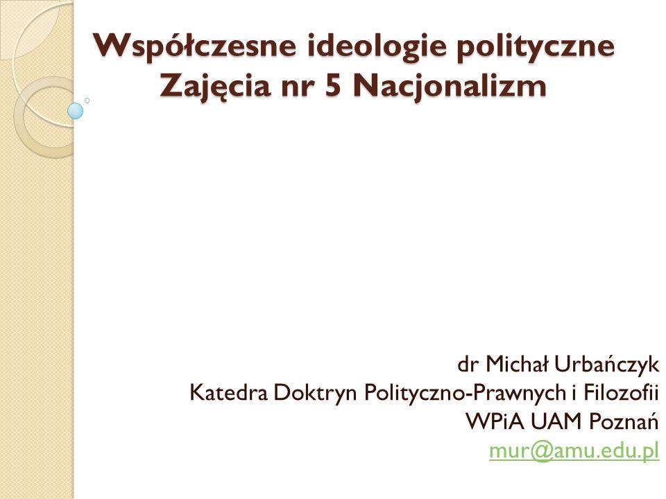 Nacjonalizm Nacjonalizm Wprowadzenie: Wykład nr 01-02 oraz wykład nr 3 z przedmiotu Narody i nacjonalizmy europejskie, zamieszczone na stronach katedry w zakładce Materiały dla studentów: http://prawo.amu.edu.pl/strona-glowna/jednostki- organizacyjne/katedry/Katedra-Doktryn-Polityczno-Prawnych- i-Filozofii/materiay-dla-studentow/narody-i-nacjonalizmy- europejskie-dr-micha-urbaczyk http://prawo.amu.edu.pl/strona-glowna/jednostki- organizacyjne/katedry/Katedra-Doktryn-Polityczno-Prawnych- i-Filozofii/materiay-dla-studentow/narody-i-nacjonalizmy- europejskie-dr-micha-urbaczyk dr Michał Urbańczyk Katedra Doktryn Polityczno-Prawnych i Filozofii WPiA UAM Poznań dr Michał Urbańczyk Katedra Doktryn Polityczno-Prawnych i Filozofii WPiA UAM Poznań dr Michał Urbańczyk Katedra Doktryn Polityczno-Prawnych i Filozofii WPiA UAM Poznań dr Michał Urbańczyk Katedra Doktryn Polityczno-Prawnych i Filozofii WPiA UAM Poznań