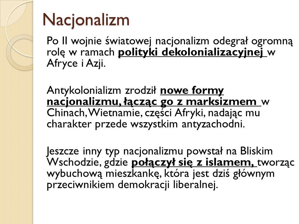 Nacjonalizm Nacjonalizm Po II wojnie światowej nacjonalizm odegrał ogromną rolę w ramach polityki dekolonializacyjnej w Afryce i Azji. Antykolonializm