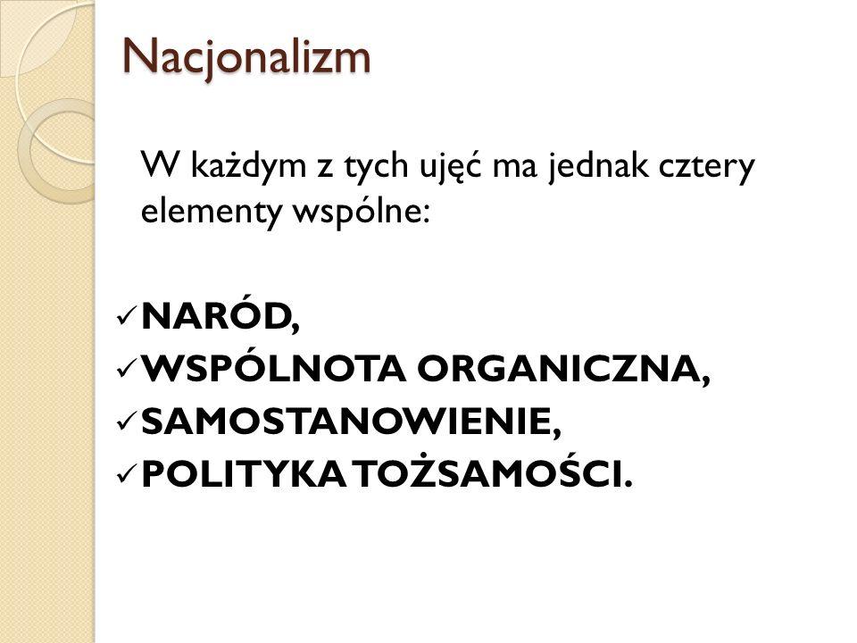 Nacjonalizm Nacjonalizm W każdym z tych ujęć ma jednak cztery elementy wspólne: NARÓD, WSPÓLNOTA ORGANICZNA, SAMOSTANOWIENIE, POLITYKA TOŻSAMOŚCI. dr