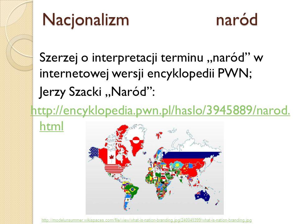 Szerzej o interpretacji terminu naród w internetowej wersji encyklopedii PWN; Jerzy Szacki Naród: http://encyklopedia.pwn.pl/haslo/3945889/narod. html