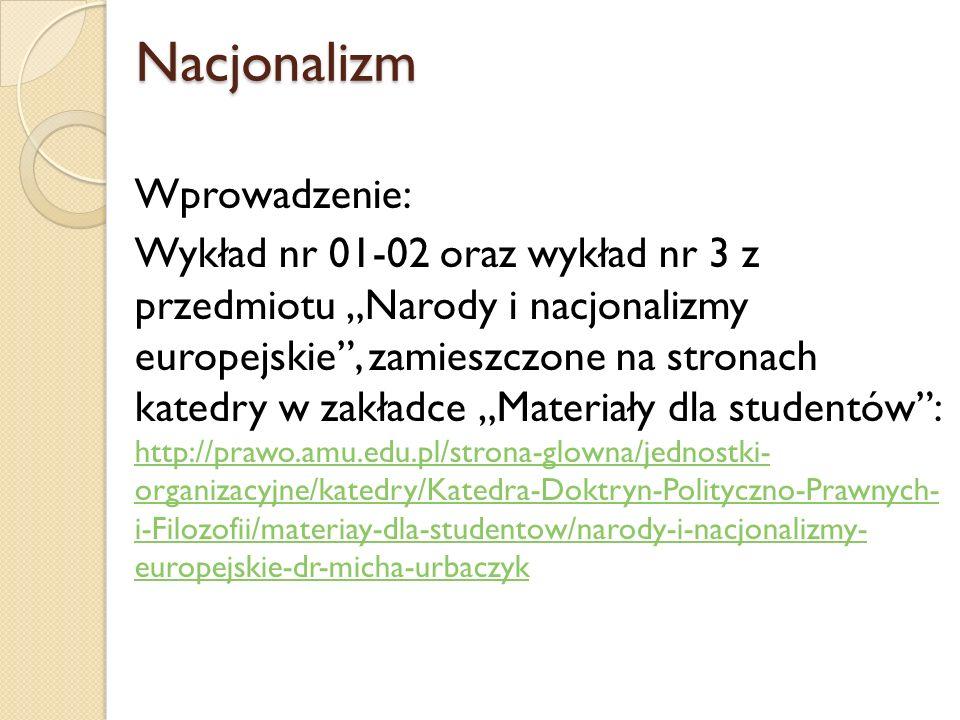 Nacjonalizm Nacjonalizm Wprowadzenie: Wykład nr 01-02 oraz wykład nr 3 z przedmiotu Narody i nacjonalizmy europejskie, zamieszczone na stronach katedr