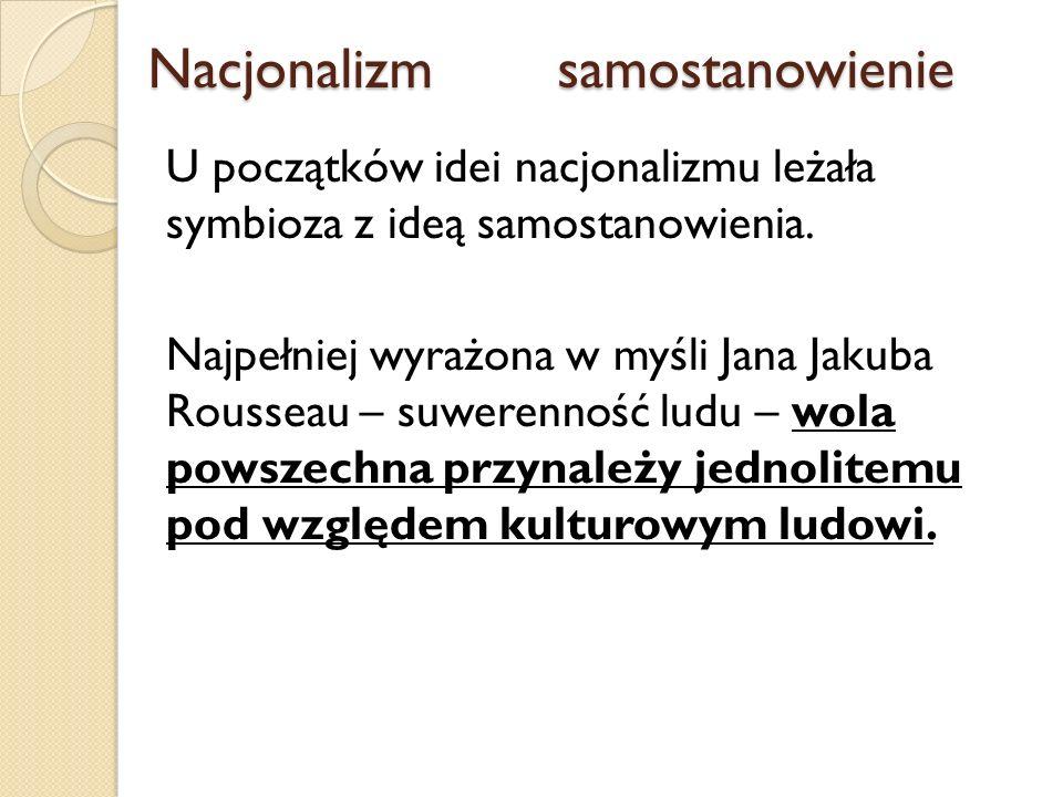 Nacjonalizmsamostanowienie Nacjonalizmsamostanowienie U początków idei nacjonalizmu leżała symbioza z ideą samostanowienia. Najpełniej wyrażona w myśl
