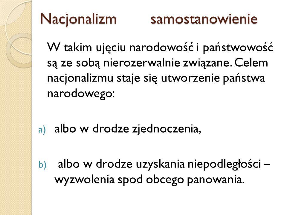 Nacjonalizmsamostanowienie Nacjonalizmsamostanowienie W takim ujęciu narodowość i państwowość są ze sobą nierozerwalnie związane. Celem nacjonalizmu s