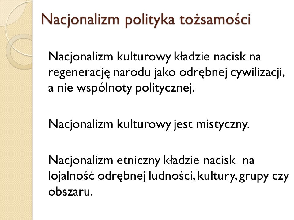 Nacjonalizmpolityka tożsamości Nacjonalizmpolityka tożsamości Nacjonalizm kulturowy kładzie nacisk na regenerację narodu jako odrębnej cywilizacji, a