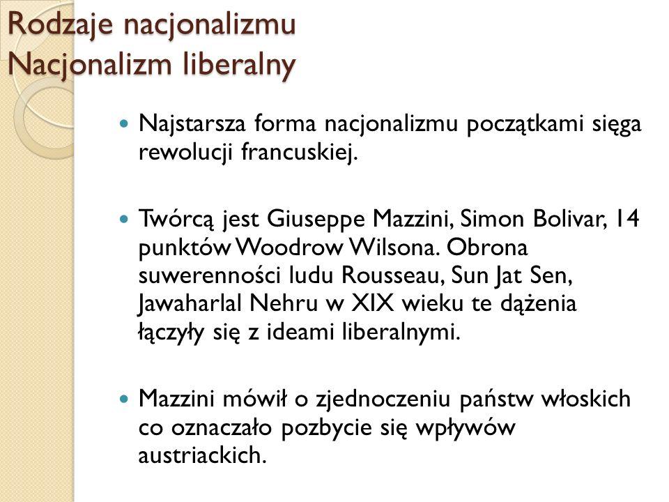 Rodzaje nacjonalizmu Nacjonalizm liberalny Najstarsza forma nacjonalizmu początkami sięga rewolucji francuskiej. Twórcą jest Giuseppe Mazzini, Simon B