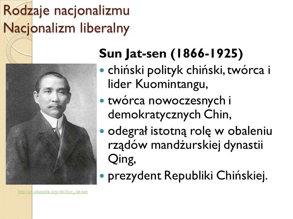 Rodzaje nacjonalizmu Nacjonalizm liberalny Sun Jat-sen (1866-1925) chiński polityk chiński, twórca i lider Kuomintangu, twórca nowoczesnych i demokrat