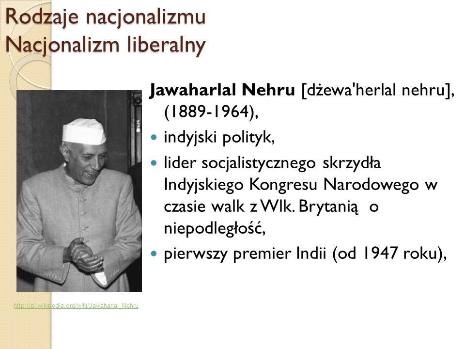 Rodzaje nacjonalizmu Nacjonalizm liberalny Jawaharlal Nehru [dżewa'herlal nehru], (1889-1964), indyjski polityk, lider socjalistycznego skrzydła Indyj