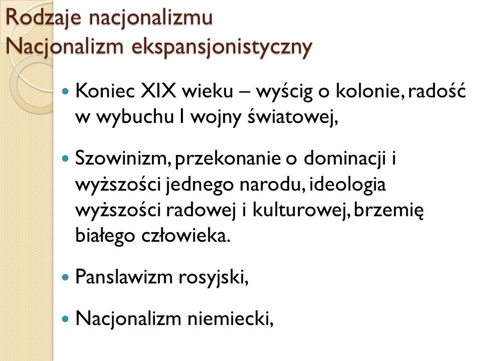Rodzaje nacjonalizmu Nacjonalizm ekspansjonistyczny Koniec XIX wieku – wyścig o kolonie, radość w wybuchu I wojny światowej, Szowinizm, przekonanie o