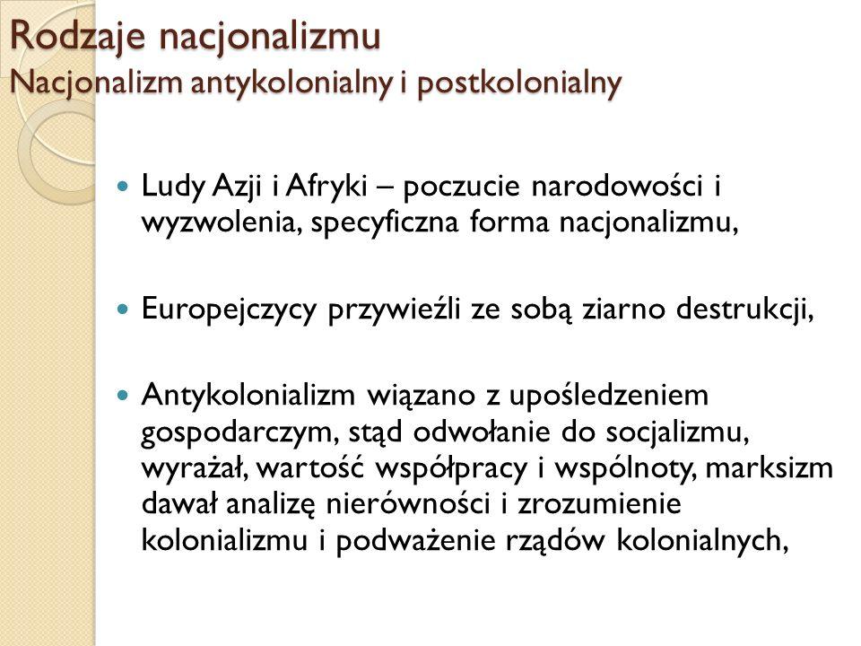 Rodzaje nacjonalizmu Nacjonalizm antykolonialny i postkolonialny Ludy Azji i Afryki – poczucie narodowości i wyzwolenia, specyficzna forma nacjonalizm