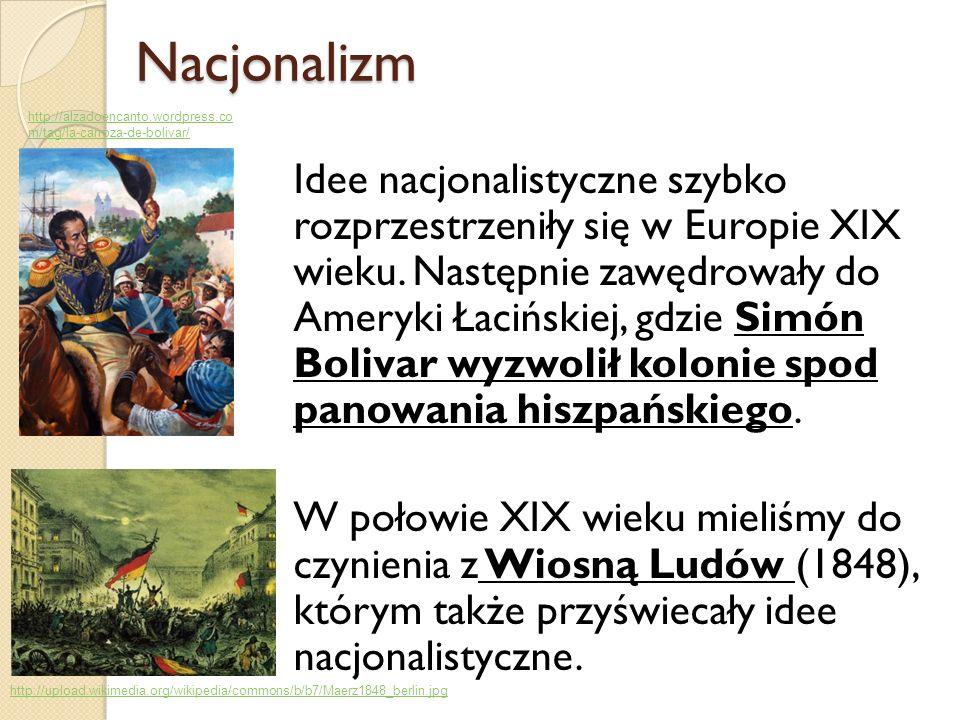 Nacjonalizm Nacjonalizm Idee nacjonalistyczne szybko rozprzestrzeniły się w Europie XIX wieku. Następnie zawędrowały do Ameryki Łacińskiej, gdzie Simó