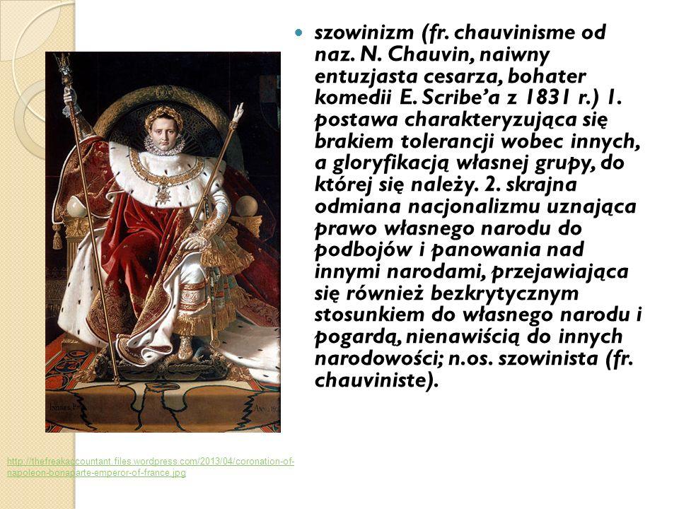 szowinizm (fr. chauvinisme od naz. N. Chauvin, naiwny entuzjasta cesarza, bohater komedii E. Scribea z 1831 r.) 1. postawa charakteryzująca się brakie