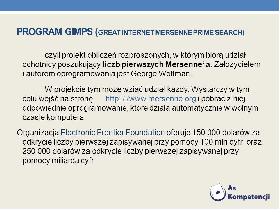 PROGRAM GIMPS ( GREAT INTERNET MERSENNE PRIME SEARCH) czyli projekt obliczeń rozproszonych, w którym biorą udział ochotnicy poszukujący liczb pierwszy