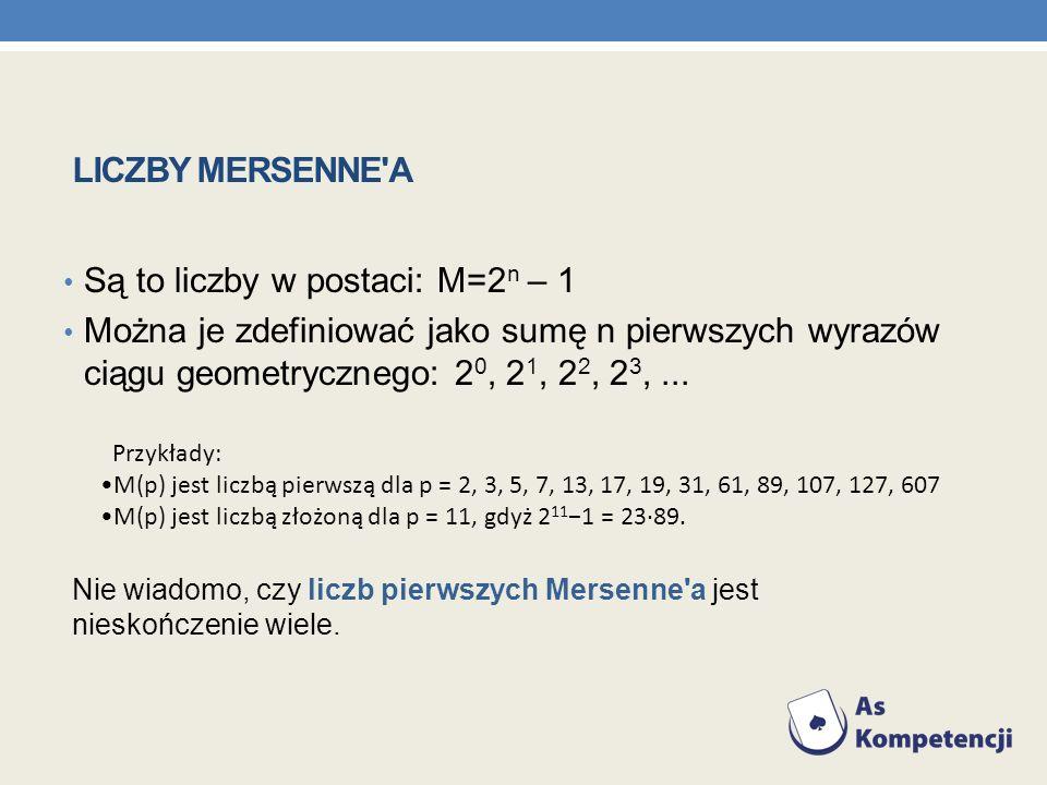 LICZBY MERSENNE'A Są to liczby w postaci: M=2 n – 1 Można je zdefiniować jako sumę n pierwszych wyrazów ciągu geometrycznego: 2 0, 2 1, 2 2, 2 3,... P