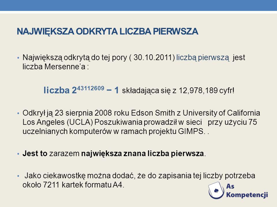 NAJWIĘKSZA ODKRYTA LICZBA PIERWSZA Największą odkrytą do tej pory ( 30.10.2011) liczbą pierwszą jest liczba Mersennea : liczba 2 43112609 1 składająca