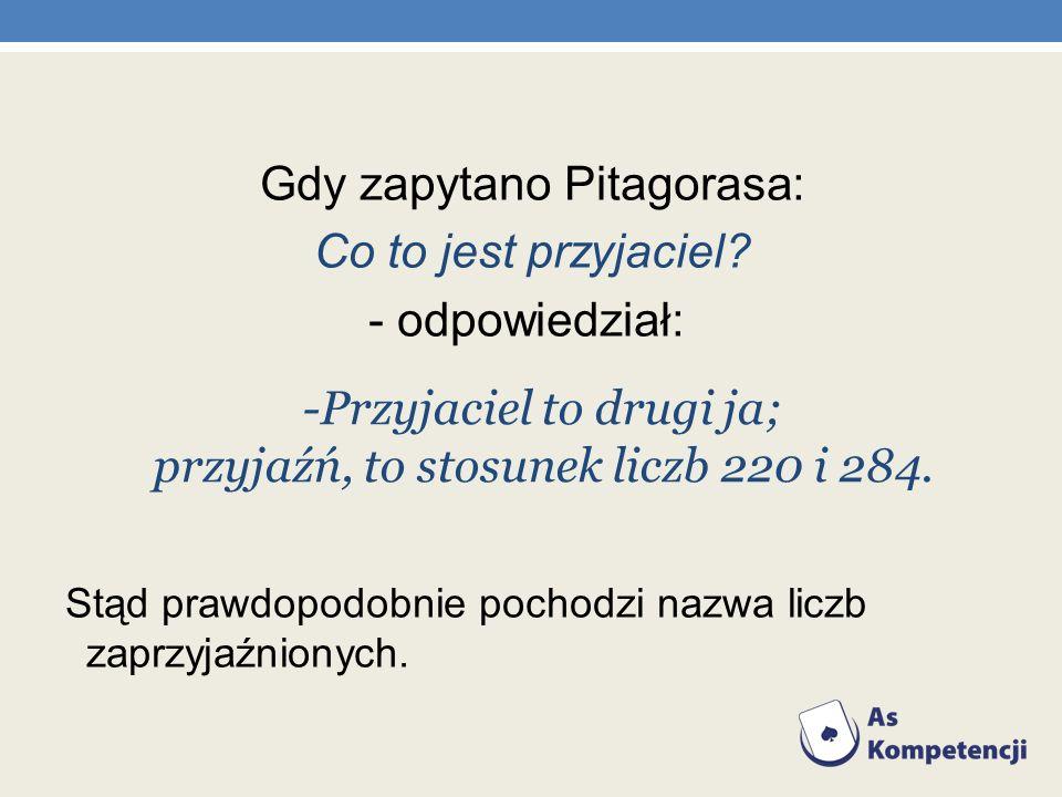 Gdy zapytano Pitagorasa: Co to jest przyjaciel? - odpowiedział: Stąd prawdopodobnie pochodzi nazwa liczb zaprzyjaźnionych. -Przyjaciel to drugi ja; pr