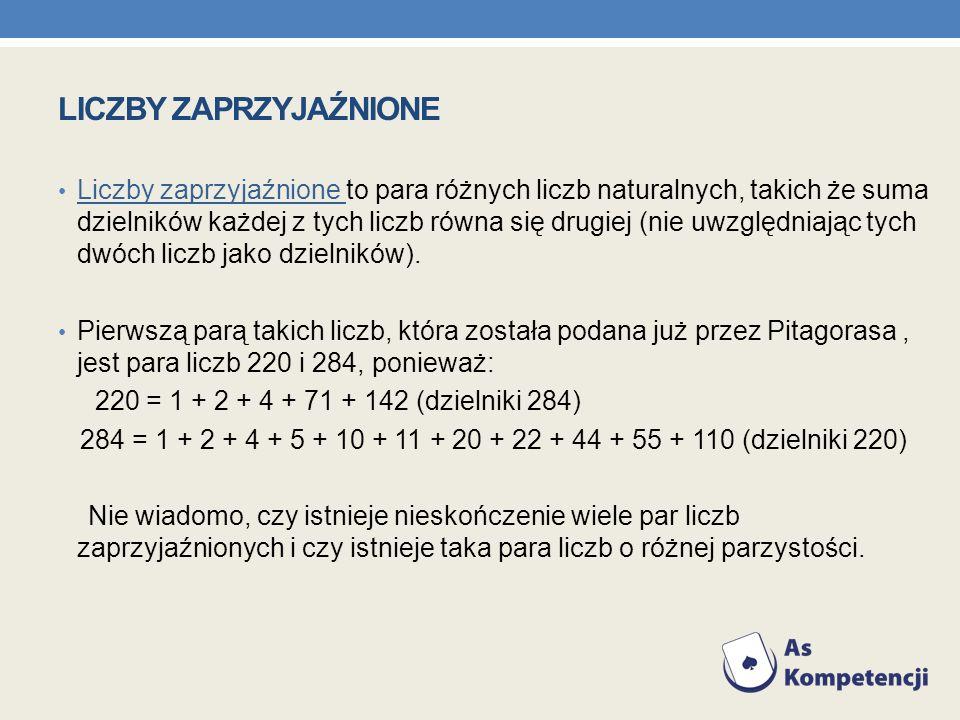 LICZBY ZAPRZYJAŹNIONE Liczby zaprzyjaźnione to para różnych liczb naturalnych, takich że suma dzielników każdej z tych liczb równa się drugiej (nie uw