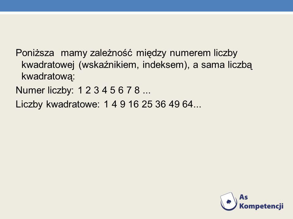 Poniższa mamy zależność między numerem liczby kwadratowej (wskaźnikiem, indeksem), a sama liczbą kwadratową: Numer liczby: 1 2 3 4 5 6 7 8... Liczby k