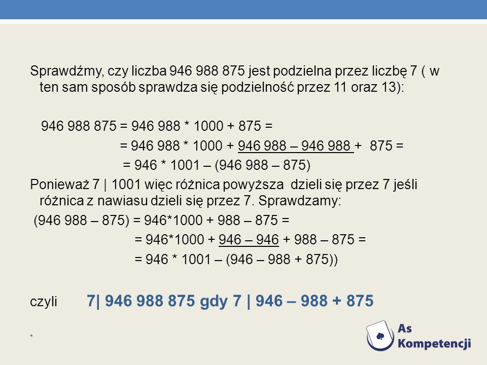 Sprawdźmy, czy liczba 946 988 875 jest podzielna przez liczbę 7 ( w ten sam sposób sprawdza się podzielność przez 11 oraz 13): 946 988 875 = 946 988 *
