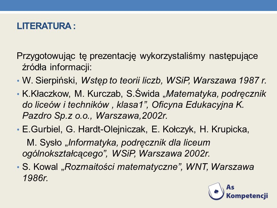 LITERATURA : Przygotowując tę prezentację wykorzystaliśmy następujące źródła informacji: W. Sierpiński, Wstęp to teorii liczb, WSiP, Warszawa 1987 r.