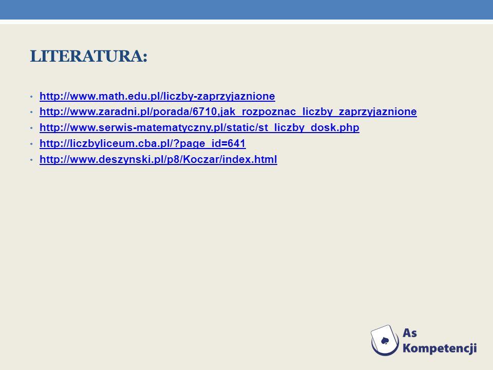 LITERATURA: http://www.math.edu.pl/liczby-zaprzyjaznione http://www.zaradni.pl/porada/6710,jak_rozpoznac_liczby_zaprzyjaznione http://www.serwis-matem
