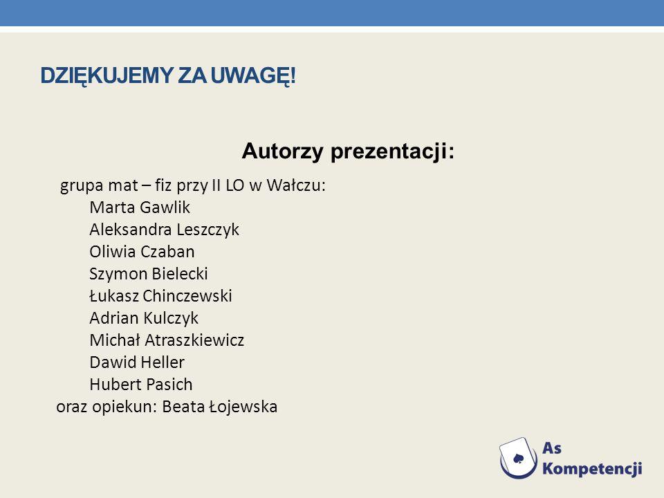 DZIĘKUJEMY ZA UWAGĘ! Autorzy prezentacji: grupa mat – fiz przy II LO w Wałczu: Marta Gawlik Aleksandra Leszczyk Oliwia Czaban Szymon Bielecki Łukasz C