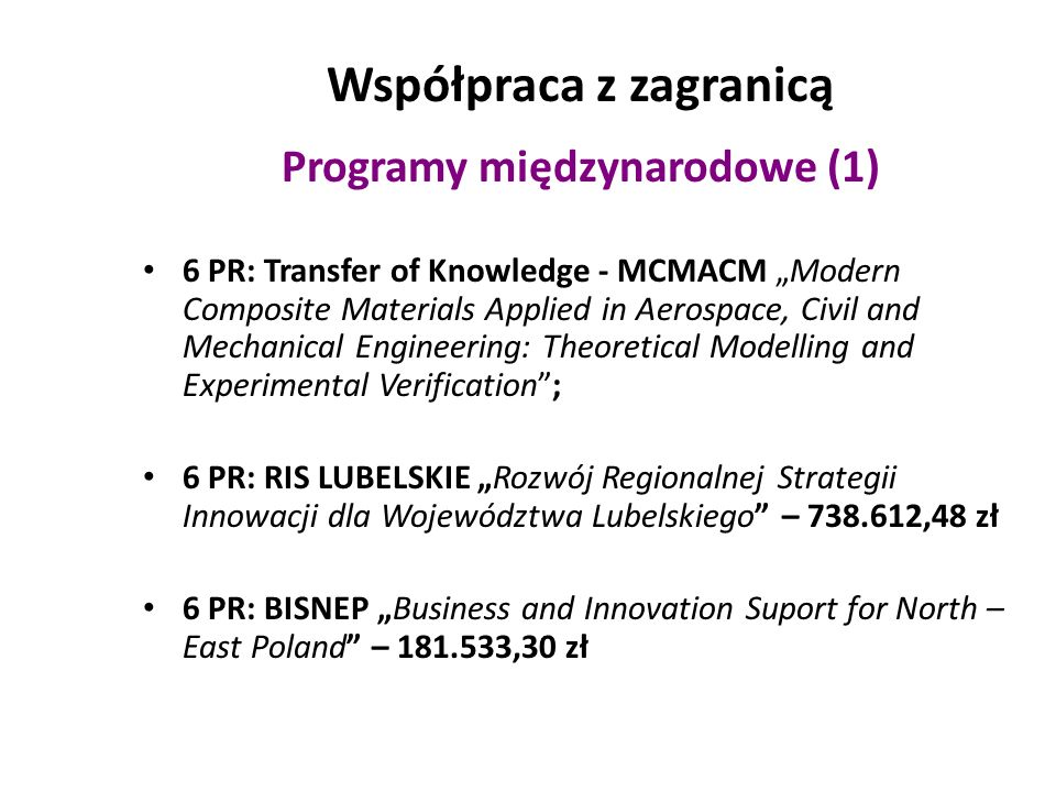 Współpraca z zagranicą Programy międzynarodowe (2) WASTESAFE - II Safe and Sustainable Management of Municipal Solid Wastes in Bangladesh through the Practical Application of WasteSafe Proposal – 83.480,24 zł RAPIDO Rural Areas, People & Innovative Development PVs in BLOOM Farming photovoltaic flowers: a new challenge for land valorization within a strategic eco- sustainable approach to local development – 53.390 zł