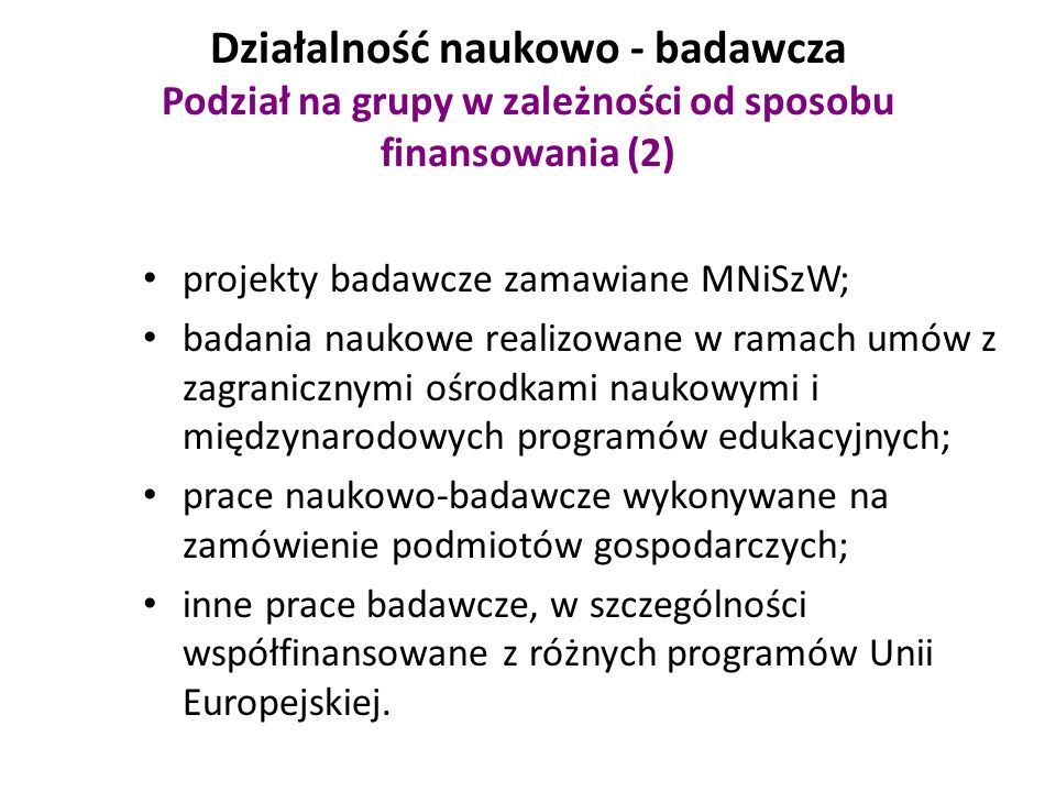 Działalność naukowo - badawcza Podział na grupy w zależności od sposobu finansowania (2) projekty badawcze zamawiane MNiSzW; badania naukowe realizowane w ramach umów z zagranicznymi ośrodkami naukowymi i międzynarodowych programów edukacyjnych; prace naukowo-badawcze wykonywane na zamówienie podmiotów gospodarczych; inne prace badawcze, w szczególności współfinansowane z różnych programów Unii Europejskiej.