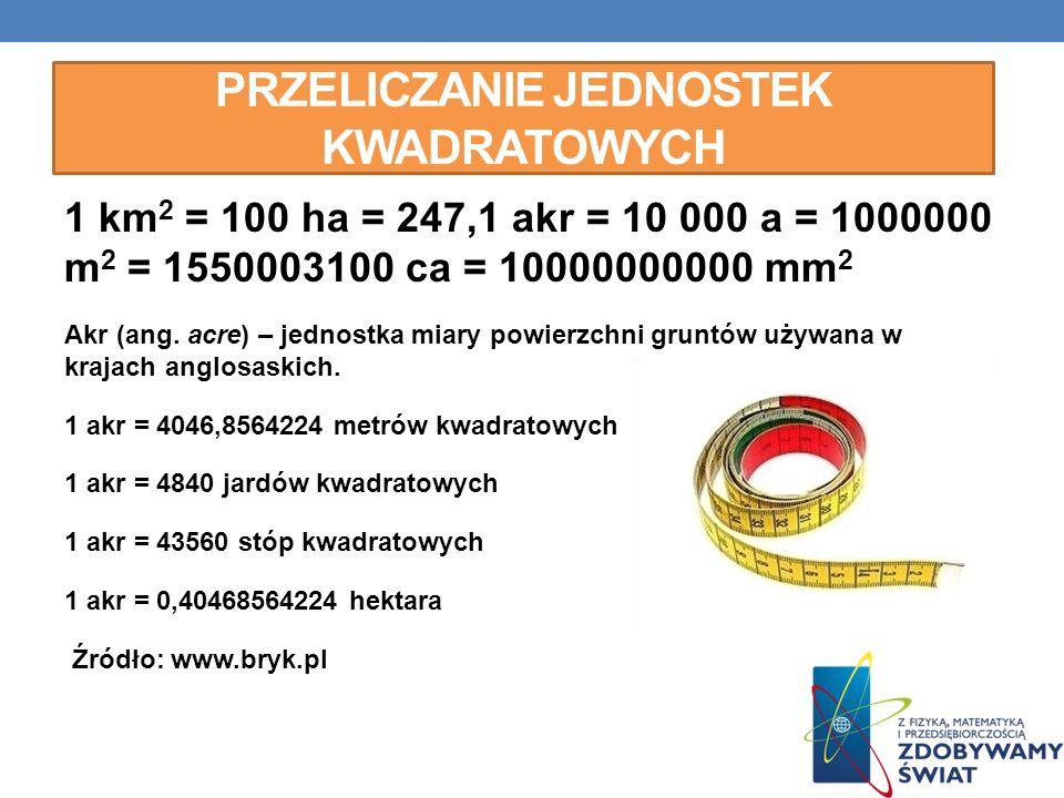 PRZELICZANIE JEDNOSTEK KWADRATOWYCH 1 km 2 = 100 ha = 247,1 akr = 10 000 a = 1000000 m 2 = 1550003100 ca = 10000000000 mm 2 Akr (ang. acre) – jednostk
