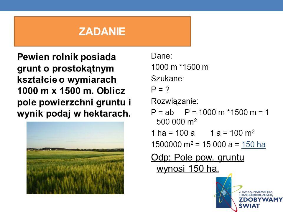 ZADANIE Pewien rolnik posiada grunt o prostokątnym kształcie o wymiarach 1000 m x 1500 m. Oblicz pole powierzchni gruntu i wynik podaj w hektarach. Da