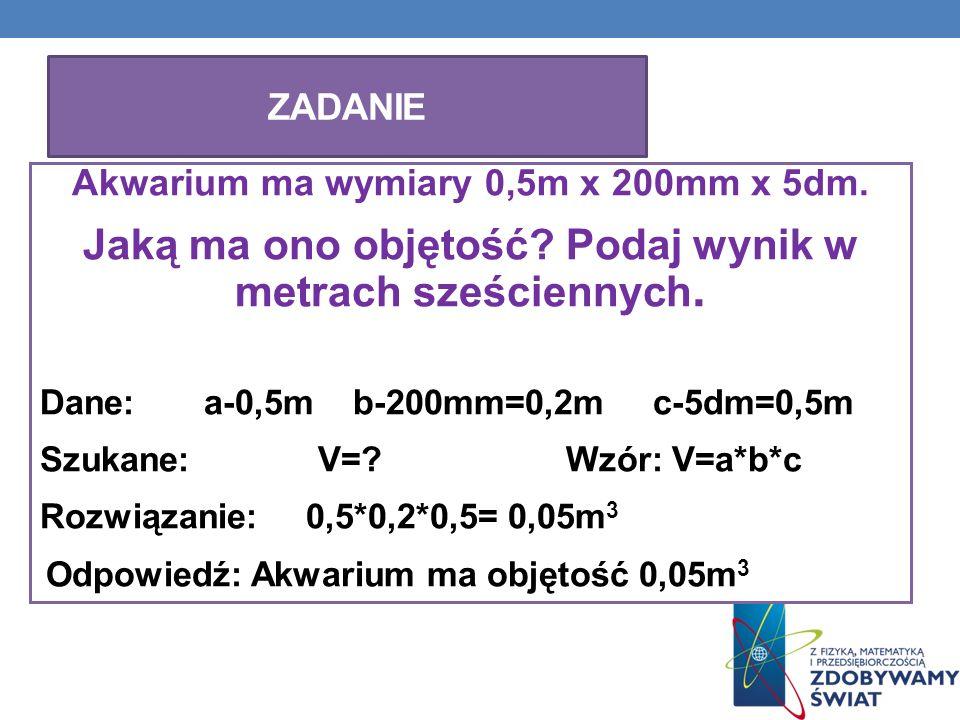 Akwarium ma wymiary 0,5m x 200mm x 5dm. Jaką ma ono objętość? Podaj wynik w metrach sześciennych. Dane: a-0,5m b-200mm=0,2m c-5dm=0,5m Szukane: V=? Wz