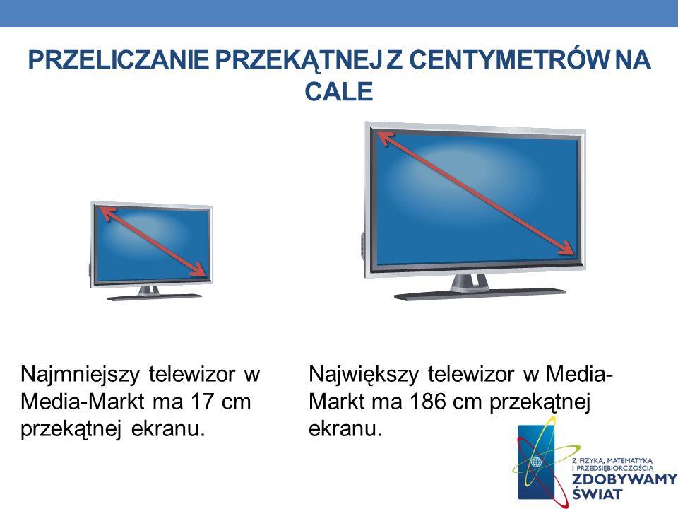 PRZELICZANIE PRZEKĄTNEJ Z CENTYMETRÓW NA CALE Największy telewizor w Media- Markt ma 186 cm przekątnej ekranu. Najmniejszy telewizor w Media-Markt ma