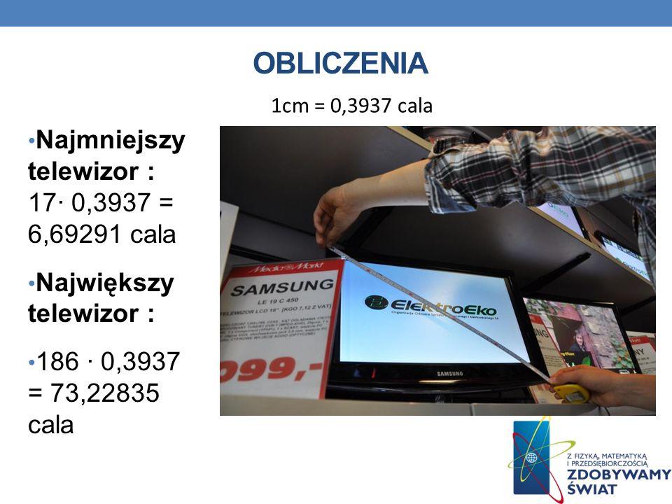 OBLICZENIA Najmniejszy telewizor : 17· 0,3937 = 6,69291 cala Największy telewizor : 186 · 0,3937 = 73,22835 cala 1cm = 0,3937 cala