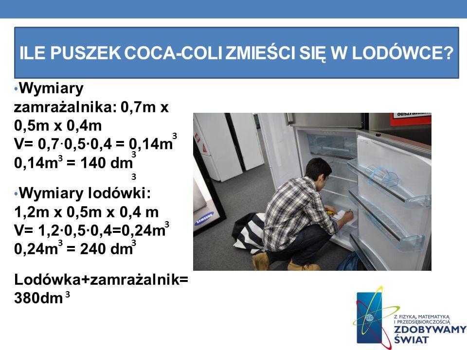 ILE PUSZEK COCA-COLI ZMIEŚCI SIĘ W LODÓWCE? Wymiary zamrażalnika: 0,7m x 0,5m x 0,4m V= 0,7·0,5·0,4 = 0,14m 0,14m = 140 dm Wymiary lodówki: 1,2m x 0,5
