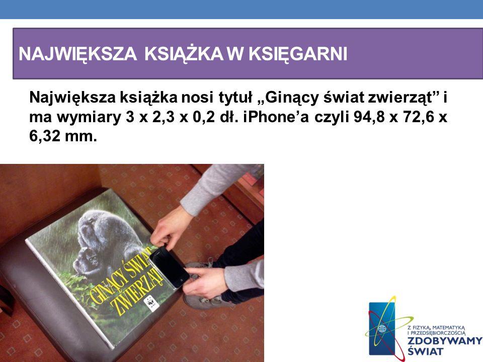 NAJWIĘKSZA KSIĄŻKA W KSIĘGARNI Największa książka nosi tytuł Ginący świat zwierząt i ma wymiary 3 x 2,3 x 0,2 dł. iPhonea czyli 94,8 x 72,6 x 6,32 mm.