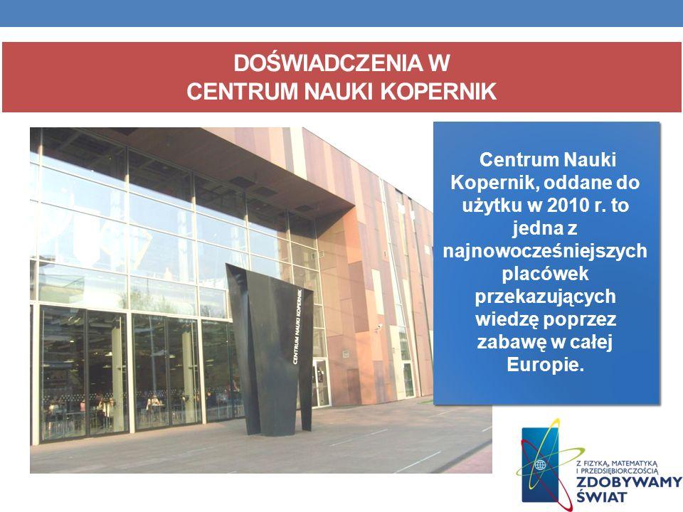 DOŚWIADCZENIA W CENTRUM NAUKI KOPERNIK Centrum Nauki Kopernik, oddane do użytku w 2010 r. to jedna z najnowocześniejszych placówek przekazujących wied