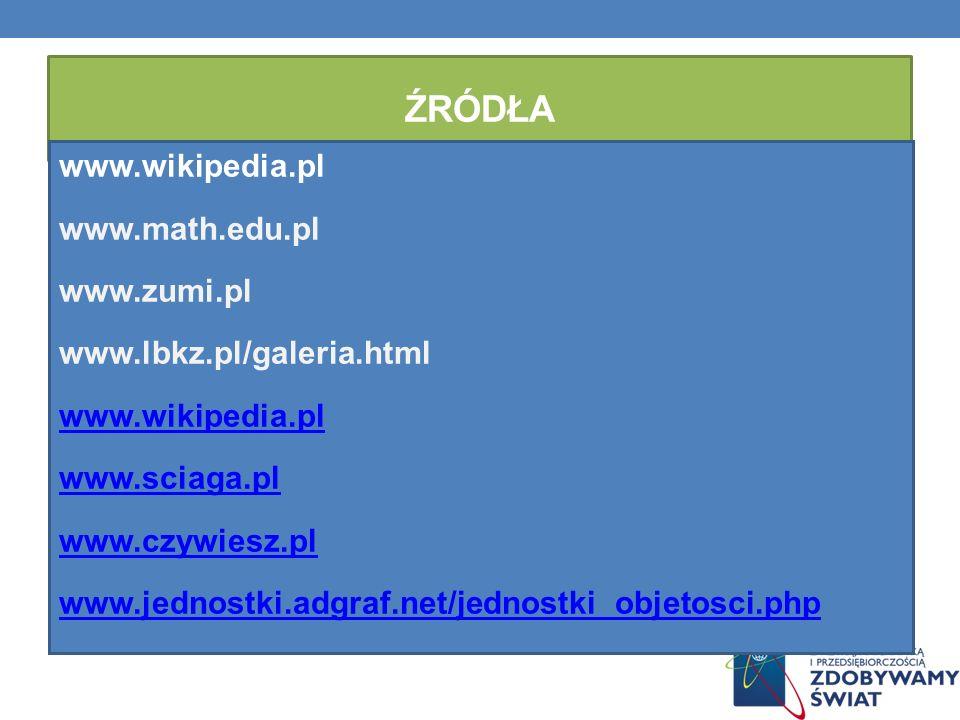 ŹRÓDŁA www.wikipedia.pl www.math.edu.pl www.zumi.pl www.lbkz.pl/galeria.html www.wikipedia.pl www.sciaga.pl www.czywiesz.pl www.jednostki.adgraf.net/j