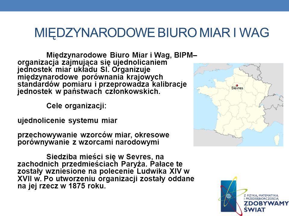 MIĘDZYNARODOWE BIURO MIAR I WAG Międzynarodowe Biuro Miar i Wag, BIPM– organizacja zajmująca się ujednolicaniem jednostek miar układu SI. Organizuje m