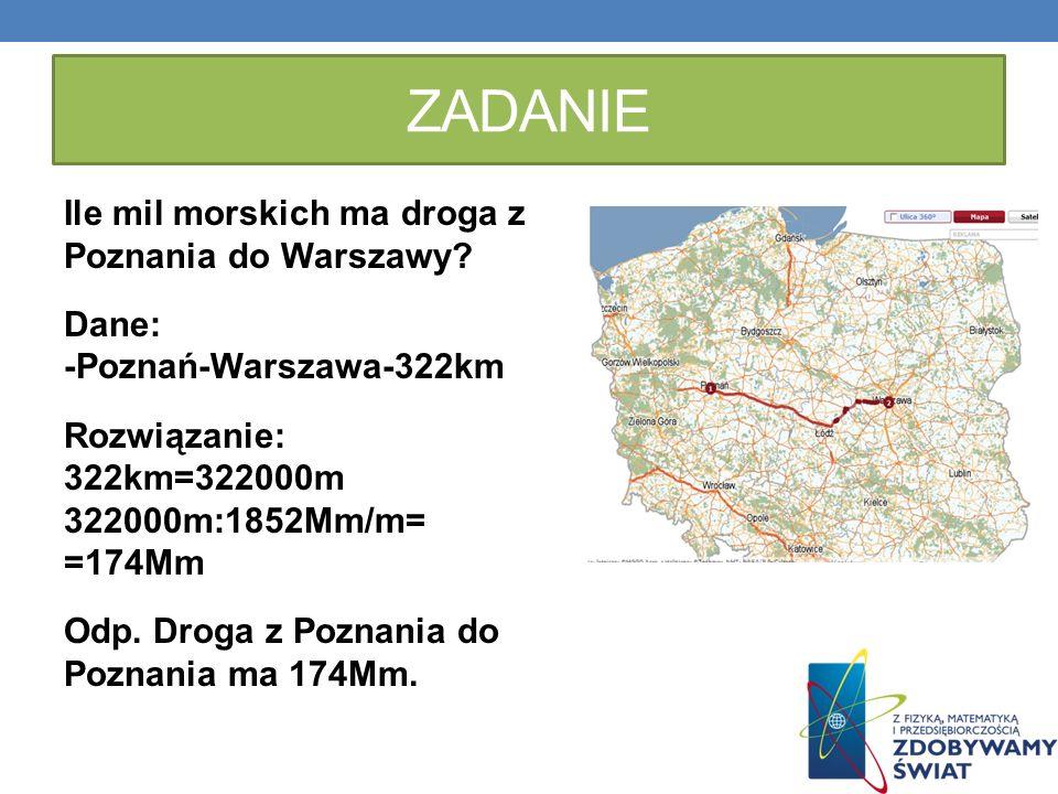 ZADANIE Ile mil morskich ma droga z Poznania do Warszawy? Dane: -Poznań-Warszawa-322km Rozwiązanie: 322km=322000m 322000m:1852Mm/m= =174Mm Odp. Droga