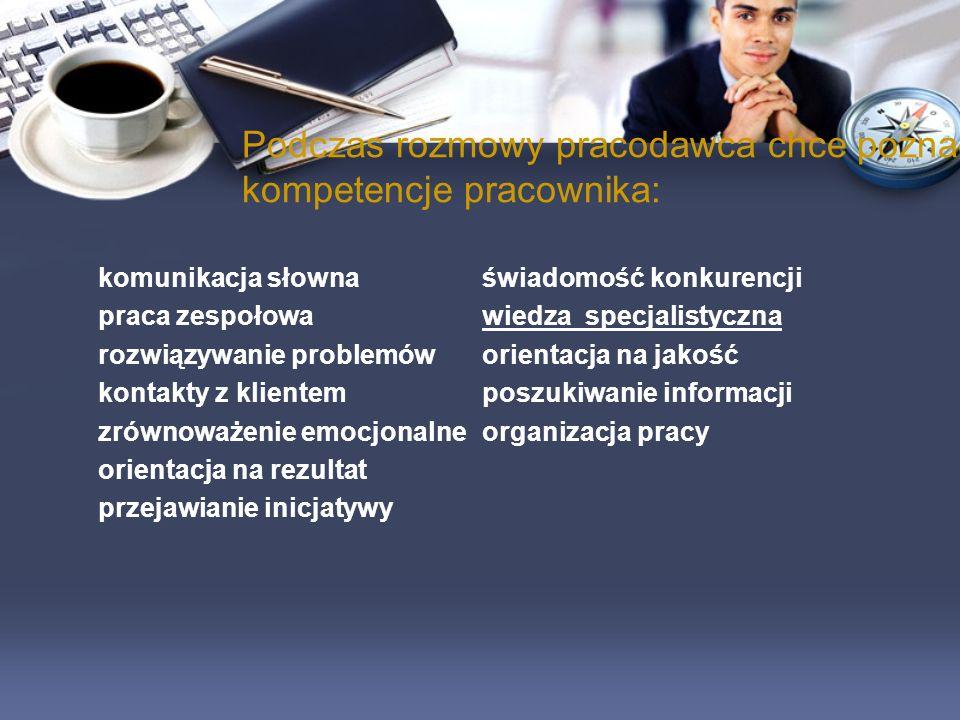 Podczas rozmowy pracodawca chce poznać kompetencje pracownika: komunikacja słownaświadomość konkurencji praca zespołowawiedza specjalistyczna rozwiązy