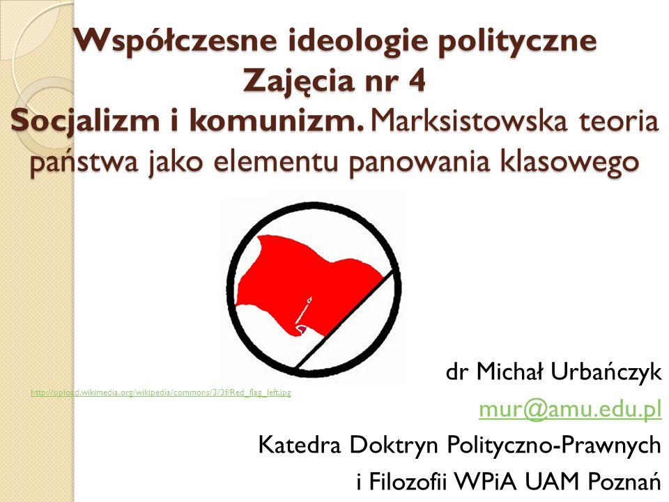 Współczesne ideologie polityczne Zajęcia nr 4 Socjalizm i komunizm. Marksistowska teoria państwa jako elementu panowania klasowego dr Michał Urbańczyk