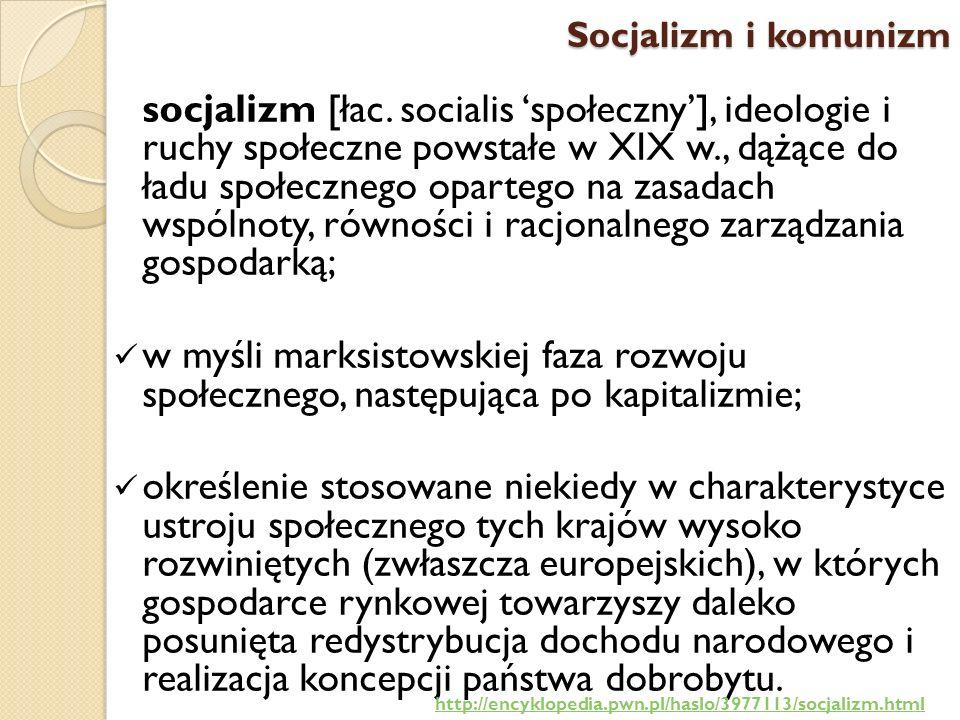Socjalizm i komunizm socjalizm [łac. socialis społeczny], ideologie i ruchy społeczne powstałe w XIX w., dążące do ładu społecznego opartego na zasada