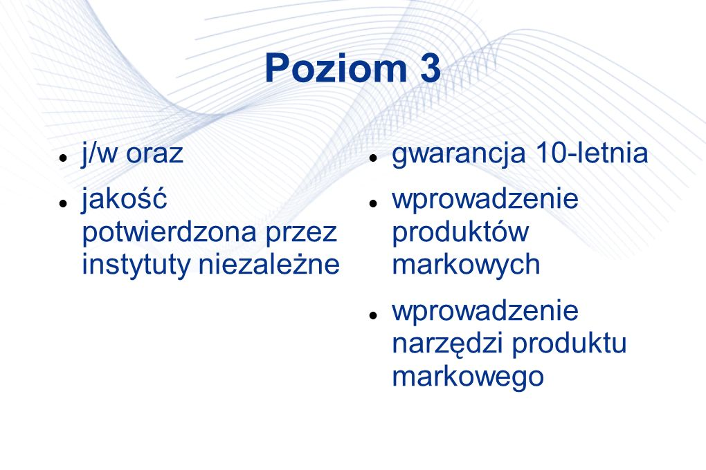 Poziom 3 j/w oraz jakość potwierdzona przez instytuty niezależne gwarancja 10-letnia wprowadzenie produktów markowych wprowadzenie narzędzi produktu m