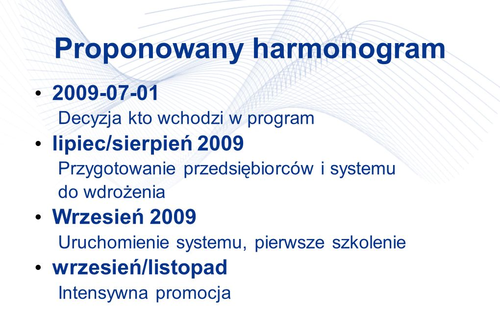 Proponowany harmonogram 2009-07-01 Decyzja kto wchodzi w program lipiec/sierpień 2009 Przygotowanie przedsiębiorców i systemu do wdrożenia Wrzesień 20